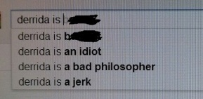 "This is what pops up when you type ""derrida is"" into Google. Not a well-loved guy on the internet, eh?"